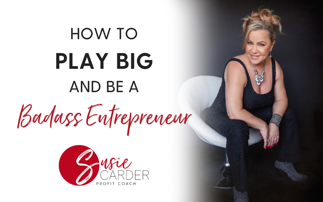 How to Play Big and Be A Badass Entrepreneur